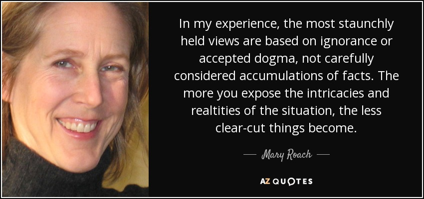 In my experience, the most staunchly held views are based on ignorance or accepted dogma, not carefully considered accumulations of facts. The more you expose the intricacies and realtities of the situation, the less clear-cut things become. - Mary Roach