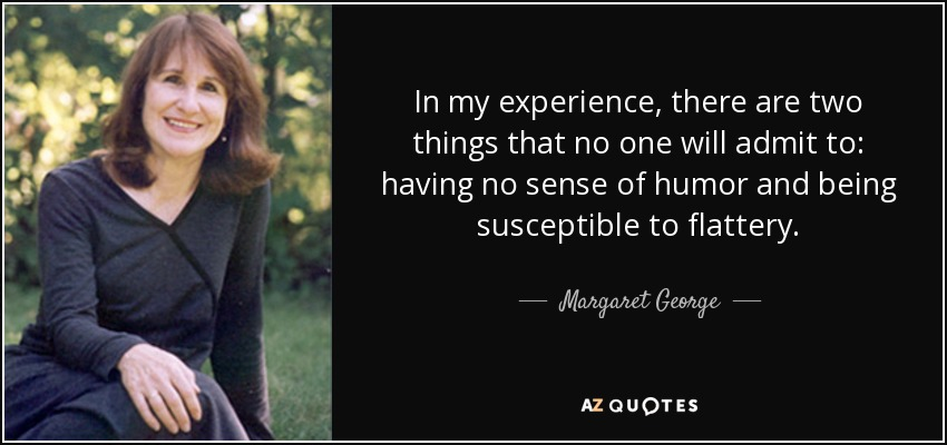In my experience, there are two things that no one will admit to: having no sense of humor and being susceptible to flattery. - Margaret George