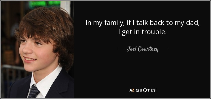 In my family, if I talk back to my dad, I get in trouble. - Joel Courtney