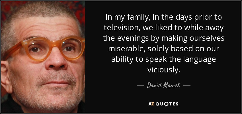 In my family, in the days prior to television, we liked to while away the evenings by making ourselves miserable, solely based on our ability to speak the language viciously. - David Mamet