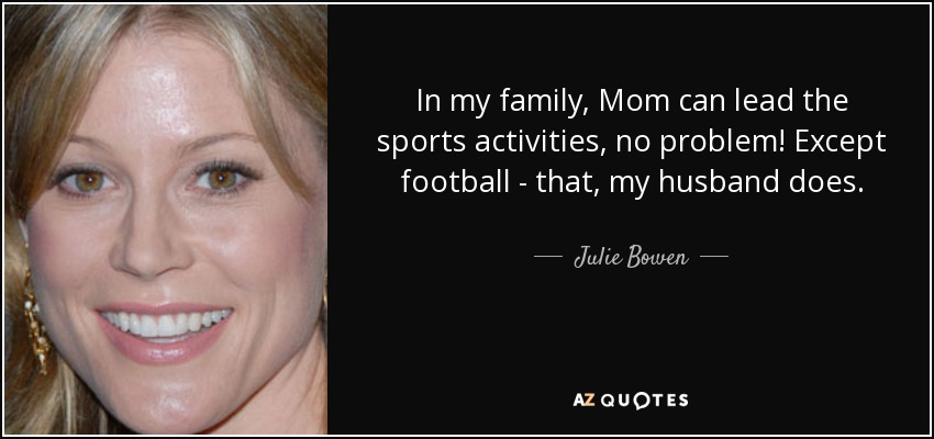 In my family, Mom can lead the sports activities, no problem! Except football - that, my husband does. - Julie Bowen