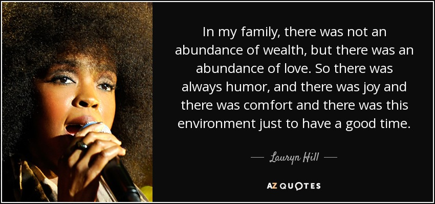 In my family, there was not an abundance of wealth, but there was an abundance of love. So there was always humor, and there was joy and there was comfort and there was this environment just to have a good time. - Lauryn Hill