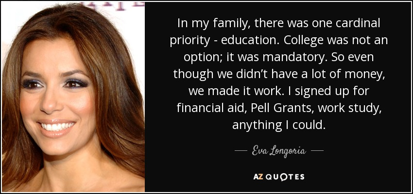 In my family, there was one cardinal priority - education. College was not an option; it was mandatory. So even though we didn't have a lot of money, we made it work. I signed up for financial aid, Pell Grants, work study, anything I could. - Eva Longoria
