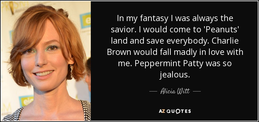 In my fantasy I was always the savior. I would come to 'Peanuts' land and save everybody. Charlie Brown would fall madly in love with me. Peppermint Patty was so jealous. - Alicia Witt