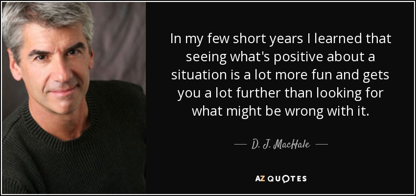 In my few short years I learned that seeing what's positive about a situation is a lot more fun and gets you a lot further than looking for what might be wrong with it. - D. J. MacHale