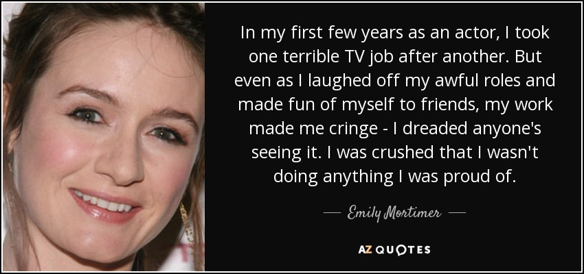 In my first few years as an actor, I took one terrible TV job after another. But even as I laughed off my awful roles and made fun of myself to friends, my work made me cringe - I dreaded anyone's seeing it. I was crushed that I wasn't doing anything I was proud of. - Emily Mortimer