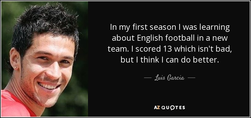 In my first season I was learning about English football in a new team. I scored 13 which isn't bad, but I think I can do better. - Luis Garcia