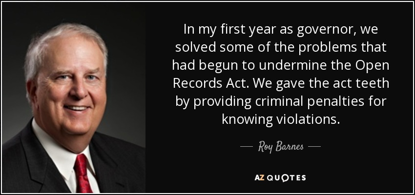 In my first year as governor, we solved some of the problems that had begun to undermine the Open Records Act. We gave the act teeth by providing criminal penalties for knowing violations. - Roy Barnes
