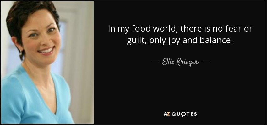 In my food world, there is no fear or guilt, only joy and balance. - Ellie Krieger