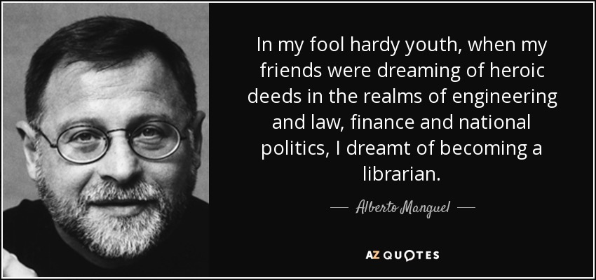 In my fool hardy youth, when my friends were dreaming of heroic deeds in the realms of engineering and law, finance and national politics, I dreamt of becoming a librarian. - Alberto Manguel