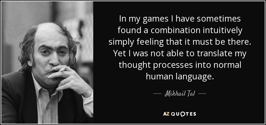 In my games I have sometimes found a combination intuitively simply feeling that it must be there. Yet I was not able to translate my thought processes into normal human language. - Mikhail Tal