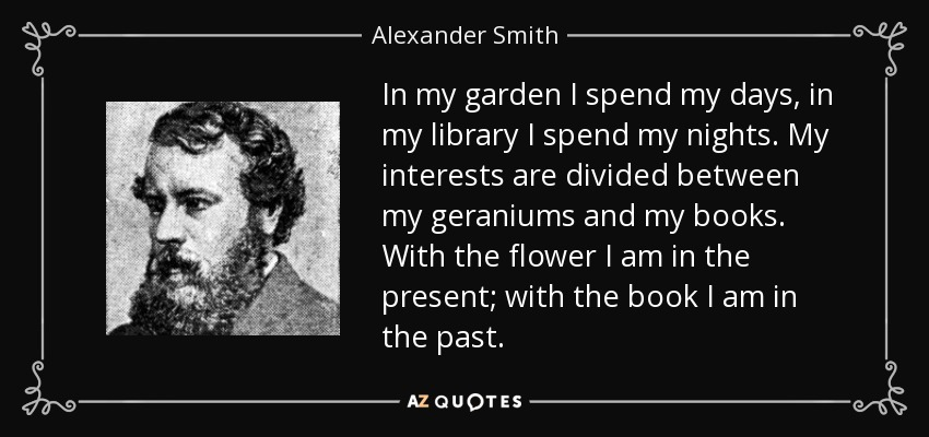 In my garden I spend my days, in my library I spend my nights. My interests are divided between my geraniums and my books. With the flower I am in the present; with the book I am in the past. - Alexander Smith