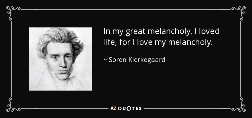 In my great melancholy, I loved life, for I love my melancholy. - Soren Kierkegaard