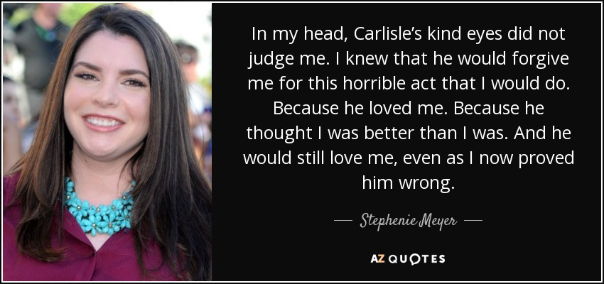 In my head, Carlisle's kind eyes did not judge me. I knew that he would forgive me for this horrible act that I would do. Because he loved me. Because he thought I was better than I was. And he would still love me, even as I now proved him wrong. - Stephenie Meyer