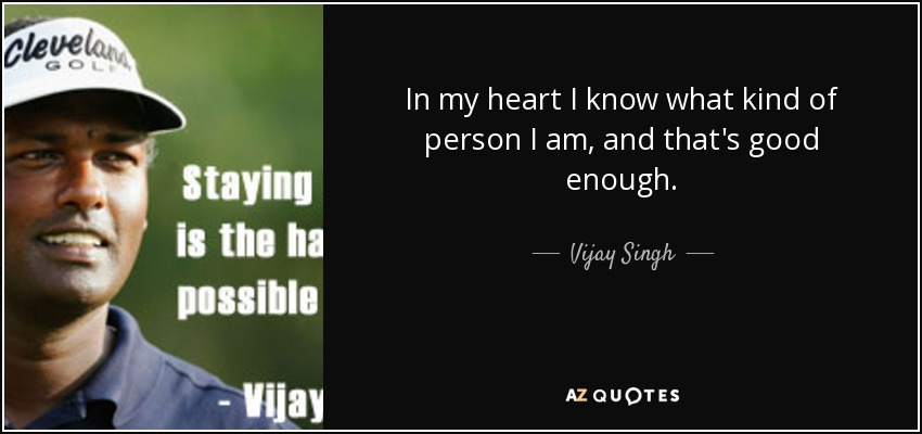 In my heart I know what kind of person I am, and that's good enough. - Vijay Singh