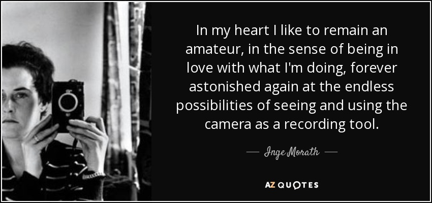In my heart I like to remain an amateur, in the sense of being in love with what I'm doing, forever astonished again at the endless possibilities of seeing and using the camera as a recording tool. - Inge Morath
