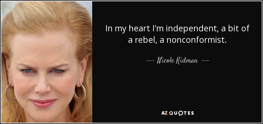 In my heart I'm independent, a bit of a rebel, a nonconformist. - Nicole Kidman