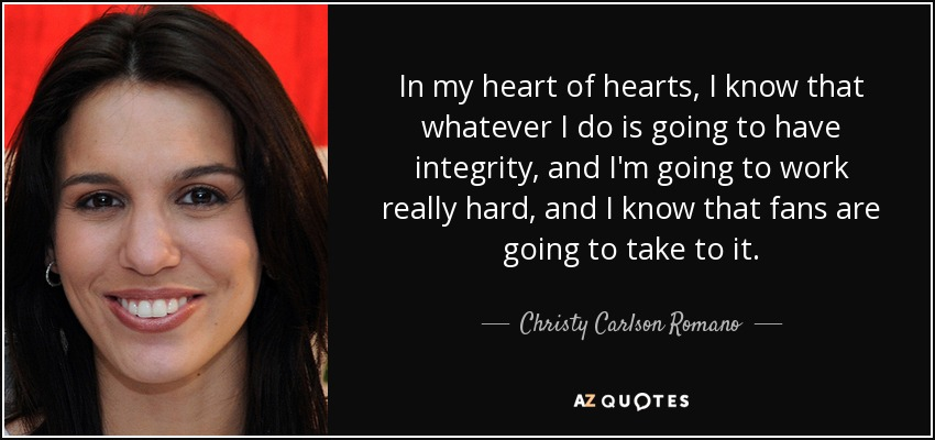 In my heart of hearts, I know that whatever I do is going to have integrity, and I'm going to work really hard, and I know that fans are going to take to it. - Christy Carlson Romano