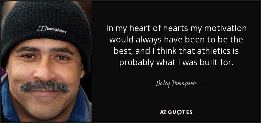 In my heart of hearts my motivation would always have been to be the best, and I think that athletics is probably what I was built for. - Daley Thompson