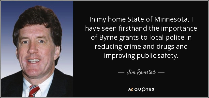 In my home State of Minnesota, I have seen firsthand the importance of Byrne grants to local police in reducing crime and drugs and improving public safety. - Jim Ramstad