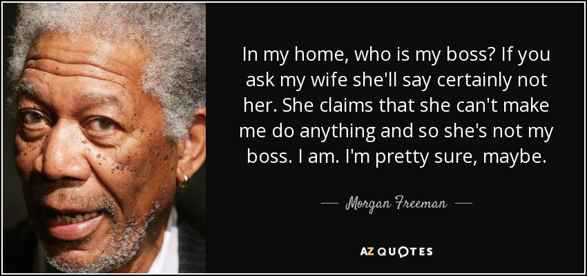 Morgan Freeman Quote In My Home Who Is My Boss If You Ask