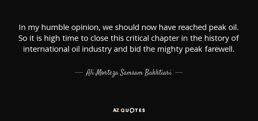 In my humble opinion, we should now have reached peak oil. So it is high time to close this critical chapter in the history of international oil industry and bid the mighty peak farewell. - Ali Morteza Samsam Bakhtiari
