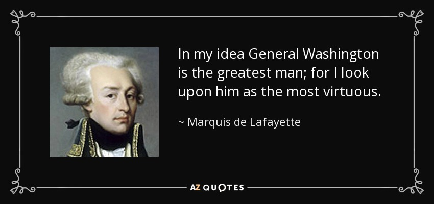 In my idea General Washington is the greatest man; for I look upon him as the most virtuous. - Marquis de Lafayette