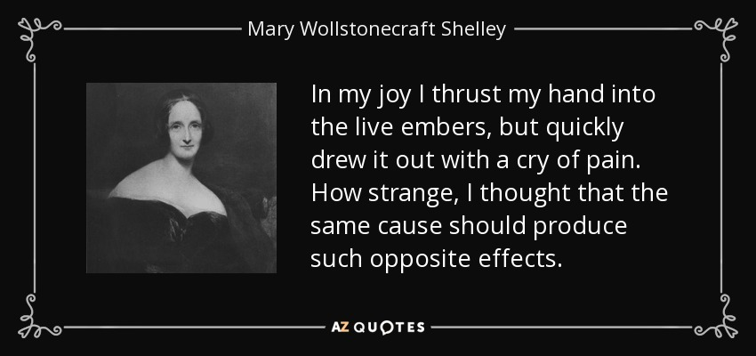 In my joy I thrust my hand into the live embers, but quickly drew it out with a cry of pain. How strange, I thought that the same cause should produce such opposite effects. - Mary Wollstonecraft Shelley