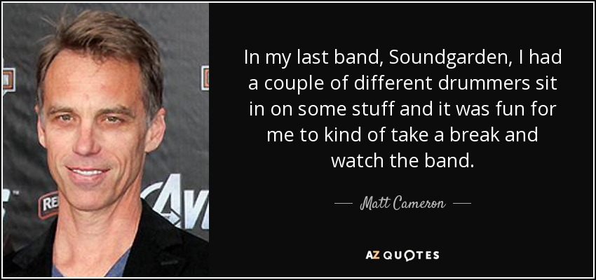 In my last band, Soundgarden, I had a couple of different drummers sit in on some stuff and it was fun for me to kind of take a break and watch the band. - Matt Cameron