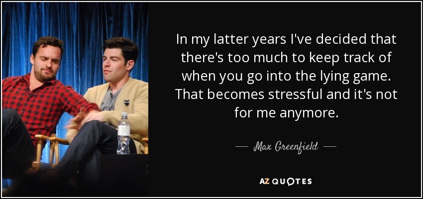 In my latter years I've decided that there's too much to keep track of when you go into the lying game. That becomes stressful and it's not for me anymore. - Max Greenfield