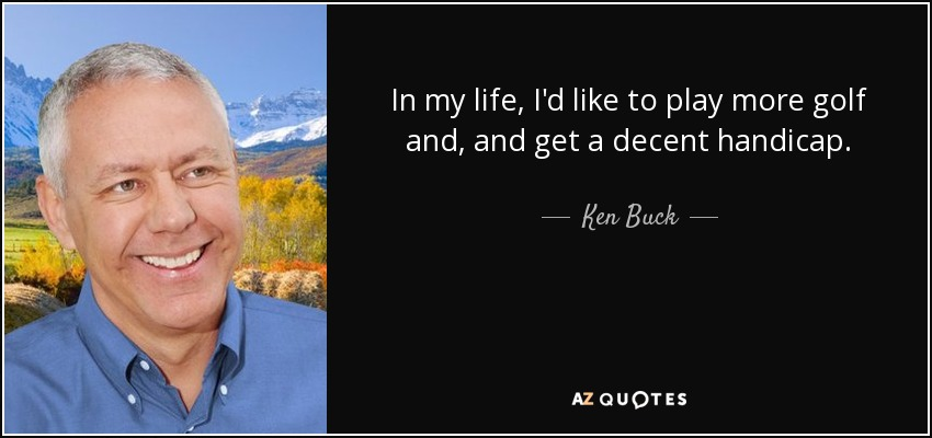 In my life, I'd like to play more golf and, and get a decent handicap. - Ken Buck
