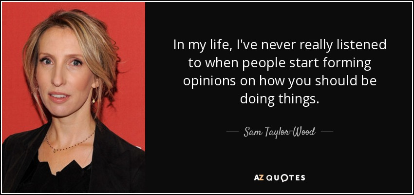 In my life, I've never really listened to when people start forming opinions on how you should be doing things. - Sam Taylor-Wood