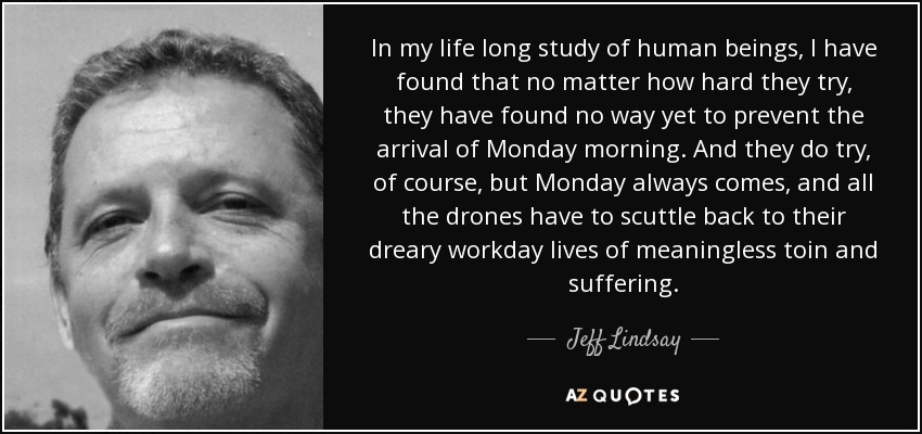In my life long study of human beings, I have found that no matter how hard they try, they have found no way yet to prevent the arrival of Monday morning. And they do try, of course, but Monday always comes, and all the drones have to scuttle back to their dreary workday lives of meaningless toin and suffering. - Jeff Lindsay