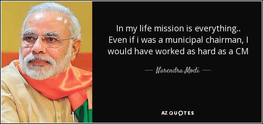 In my life mission is everything.. Even if i was a municipal chairman, I would have worked as hard as a CM - Narendra Modi