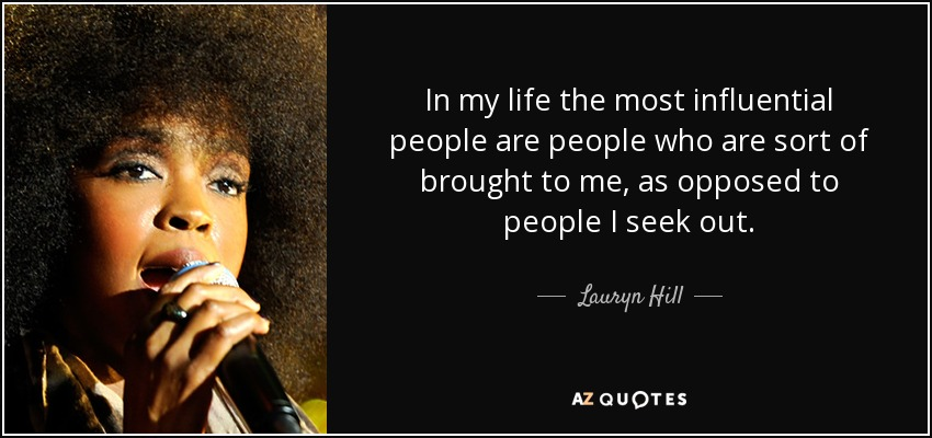 In my life the most influential people are people who are sort of brought to me, as opposed to people I seek out. - Lauryn Hill