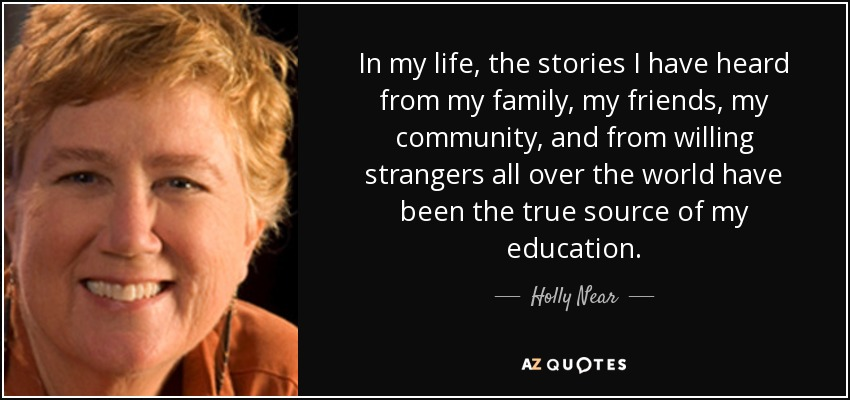 In my life, the stories I have heard from my family, my friends, my community, and from willing strangers all over the world have been the true source of my education. - Holly Near