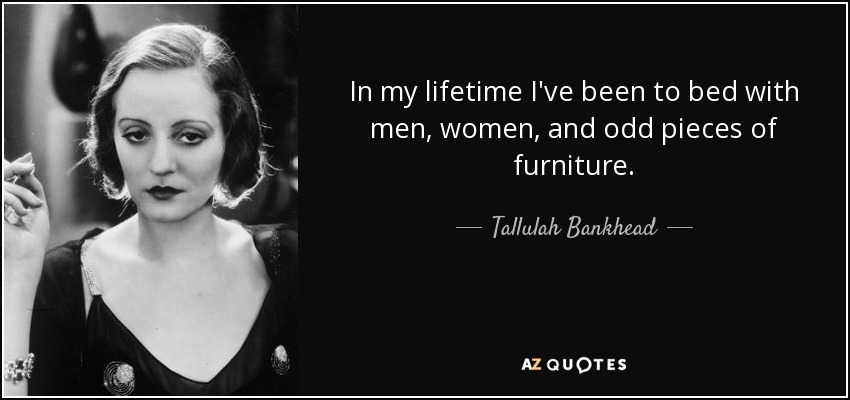 In my lifetime I've been to bed with men, women, and odd pieces of furniture. - Tallulah Bankhead