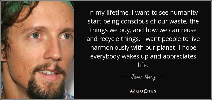 In my lifetime, I want to see humanity start being conscious of our waste, the things we buy, and how we can reuse and recycle things. I want people to live harmoniously with our planet. I hope everybody wakes up and appreciates life. - Jason Mraz