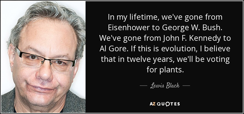 In my lifetime, we've gone from Eisenhower to George W. Bush. We've gone from John F. Kennedy to Al Gore. If this is evolution, I believe that in twelve years, we'll be voting for plants. - Lewis Black