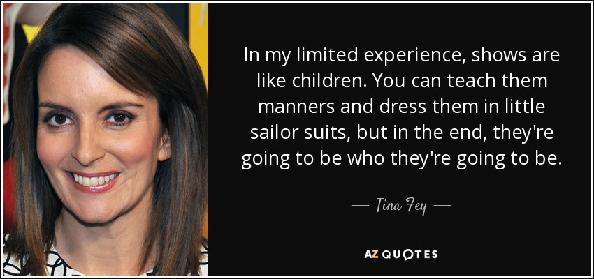 In my limited experience, shows are like children. You can teach them manners and dress them in little sailor suits, but in the end, they're going to be who they're going to be. - Tina Fey