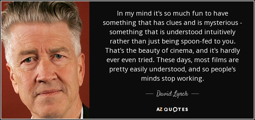 In my mind it's so much fun to have something that has clues and is mysterious - something that is understood intuitively rather than just being spoon-fed to you. That's the beauty of cinema, and it's hardly ever even tried. These days, most films are pretty easily understood, and so people's minds stop working. - David Lynch
