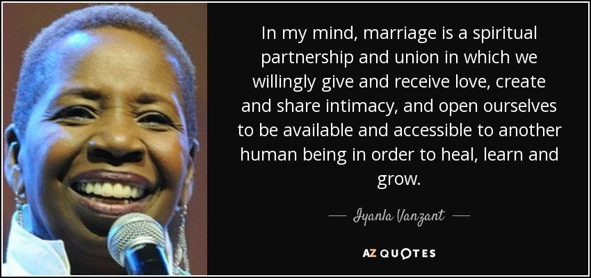 In my mind, marriage is a spiritual partnership and union in which we willingly give and receive love, create and share intimacy, and open ourselves to be available and accessible to another human being in order to heal, learn and grow. - Iyanla Vanzant