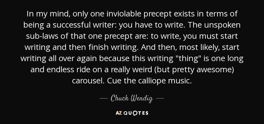 In my mind, only one inviolable precept exists in terms of being a successful writer: you have to write. The unspoken sub-laws of that one precept are: to write, you must start writing and then finish writing. And then, most likely, start writing all over again because this writing