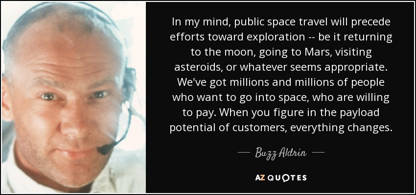 In my mind, public space travel will precede efforts toward exploration -- be it returning to the moon, going to Mars, visiting asteroids, or whatever seems appropriate. We've got millions and millions of people who want to go into space, who are willing to pay. When you figure in the payload potential of customers, everything changes. - Buzz Aldrin