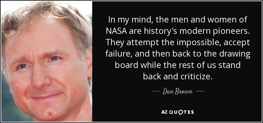 In my mind, the men and women of NASA are history's modern pioneers. They attempt the impossible, accept failure, and then back to the drawing board while the rest of us stand back and criticize. - Dan Brown