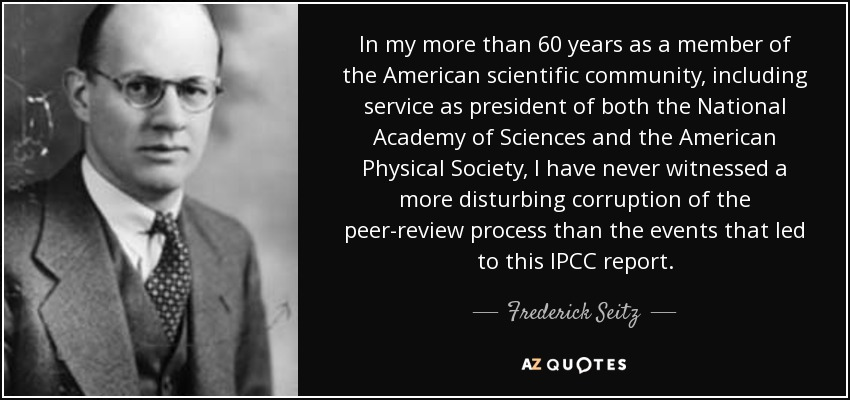 In my more than 60 years as a member of the American scientific community, including service as president of both the National Academy of Sciences and the American Physical Society, I have never witnessed a more disturbing corruption of the peer-review process than the events that led to this IPCC report. - Frederick Seitz