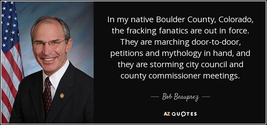 In my native Boulder County, Colorado, the fracking fanatics are out in force. They are marching door-to-door, petitions and mythology in hand, and they are storming city council and county commissioner meetings. - Bob Beauprez