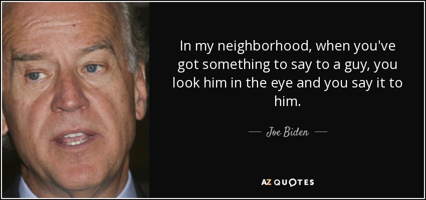 In my neighborhood, when you've got something to say to a guy, you look him in the eye and you say it to him. - Joe Biden