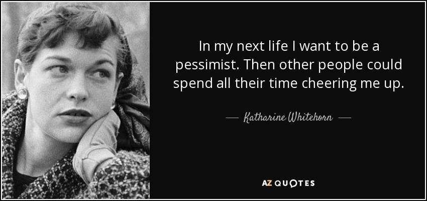 In my next life I want to be a pessimist. Then other people could spend all their time cheering me up. - Katharine Whitehorn