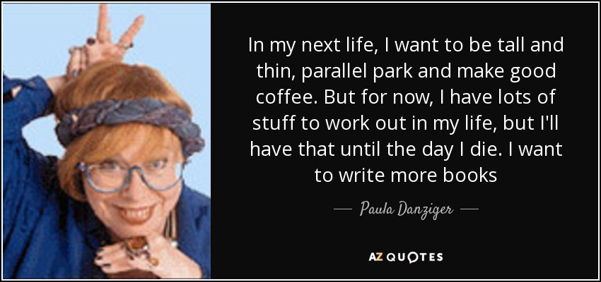 In my next life, I want to be tall and thin, parallel park and make good coffee. But for now, I have lots of stuff to work out in my life, but I'll have that until the day I die. I want to write more books - Paula Danziger